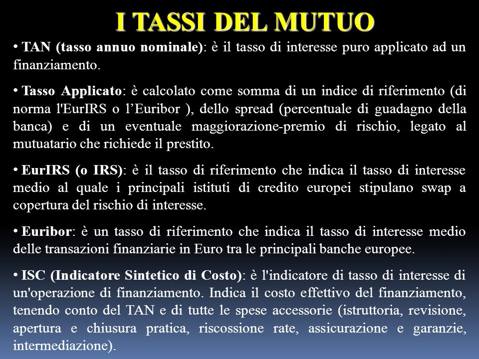 I TASSI DEL MUTUO TAN (tasso annuo nominale): è il tasso di interesse puro applicato ad un finanziamento. Tasso Applicato: è calcolato come somma di u