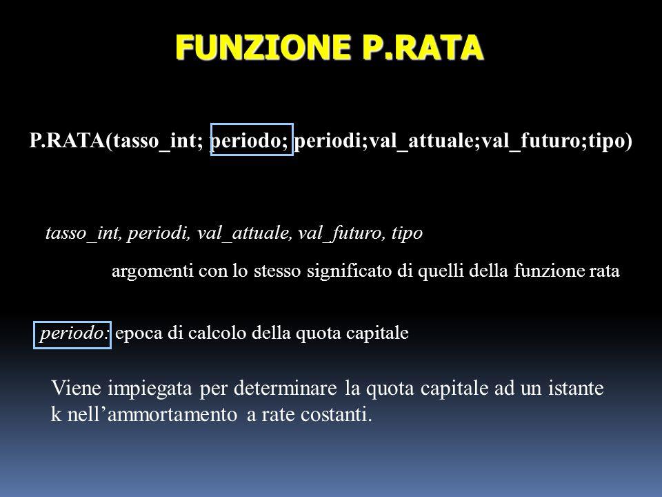 P.RATA(tasso_int; periodo; periodi;val_attuale;val_futuro;tipo) FUNZIONE P.RATA tasso_int, periodi, val_attuale, val_futuro, tipo argomenti con lo ste