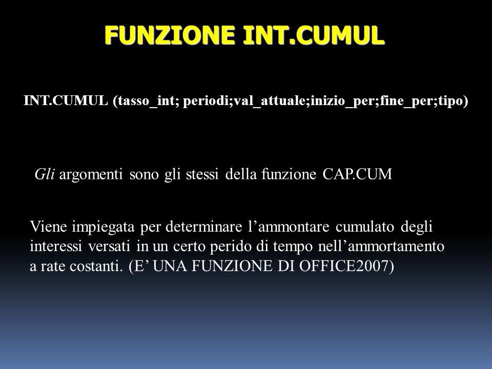 INT.CUMUL (tasso_int; periodi;val_attuale;inizio_per;fine_per;tipo) FUNZIONE INT.CUMUL Gli argomenti sono gli stessi della funzione CAP.CUM Viene impi