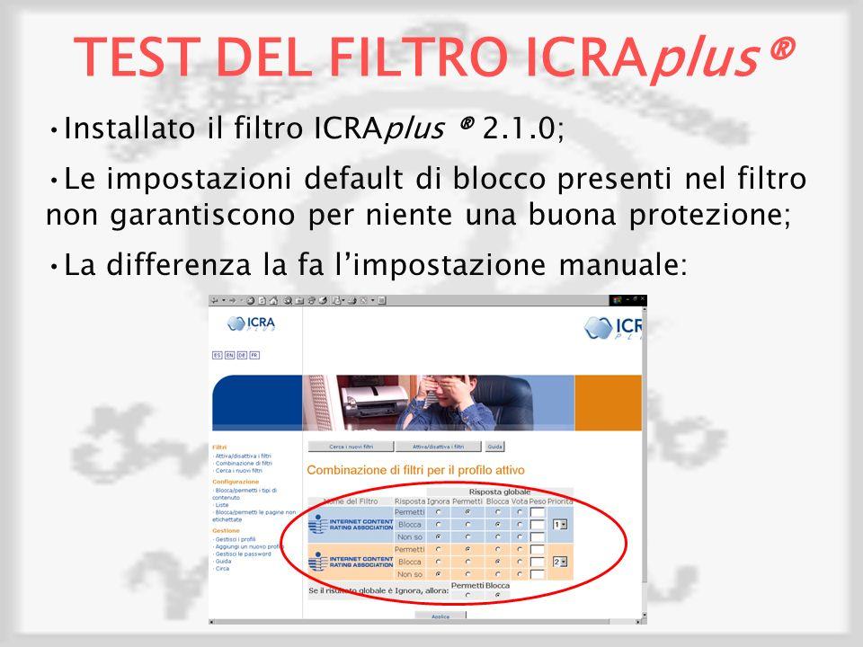 TEST DEL FILTRO ICRAplus® Installato il filtro ICRAplus ® 2.1.0; Le impostazioni default di blocco presenti nel filtro non garantiscono per niente una buona protezione; La differenza la fa limpostazione manuale:
