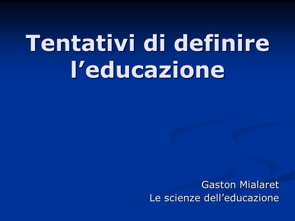 Tentativi di definire leducazione Gaston Mialaret Le scienze delleducazione