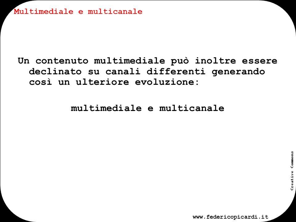 www.federicopicardi.it Creative Commons Multimediale e multicanale Contenuto multimediale Nessuna trasformazione Trasformazione e declinazione su più canali Fruizione del contenuto multimediale