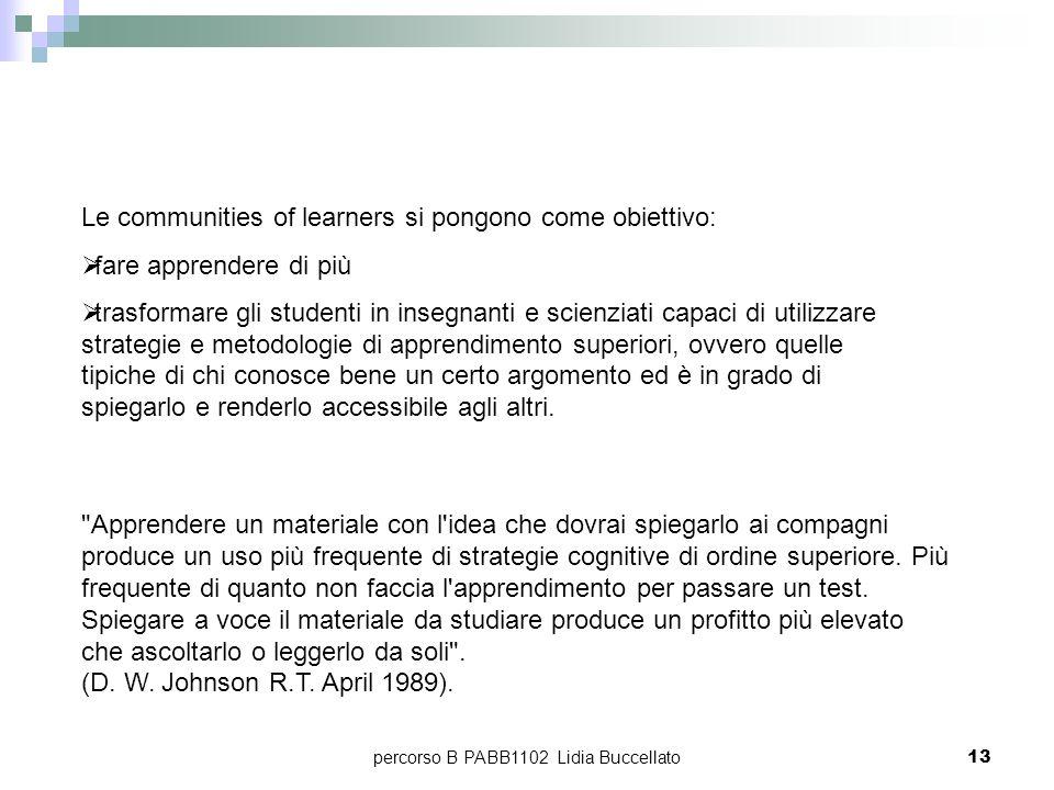 percorso B PABB1102 Lidia Buccellato13 Le communities of learners si pongono come obiettivo: fare apprendere di più trasformare gli studenti in insegn