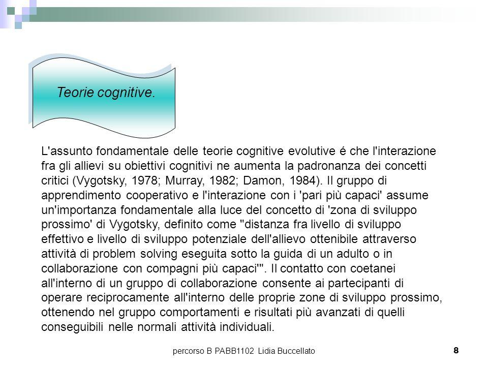percorso B PABB1102 Lidia Buccellato8 Teorie cognitive. L'assunto fondamentale delle teorie cognitive evolutive é che l'interazione fra gli allievi su
