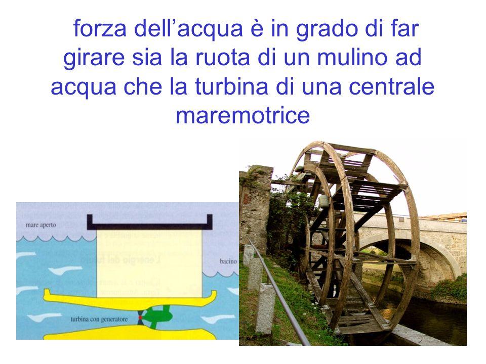 forza dellacqua è in grado di far girare sia la ruota di un mulino ad acqua che la turbina di una centrale maremotrice