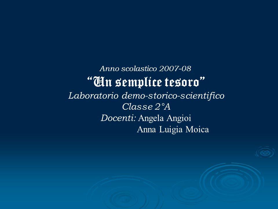Anno scolastico 2007-08 Un semplice tesoro Laboratorio demo-storico-scientifico Classe 2°A Docenti: Angela Angioi Anna Luigia Moica