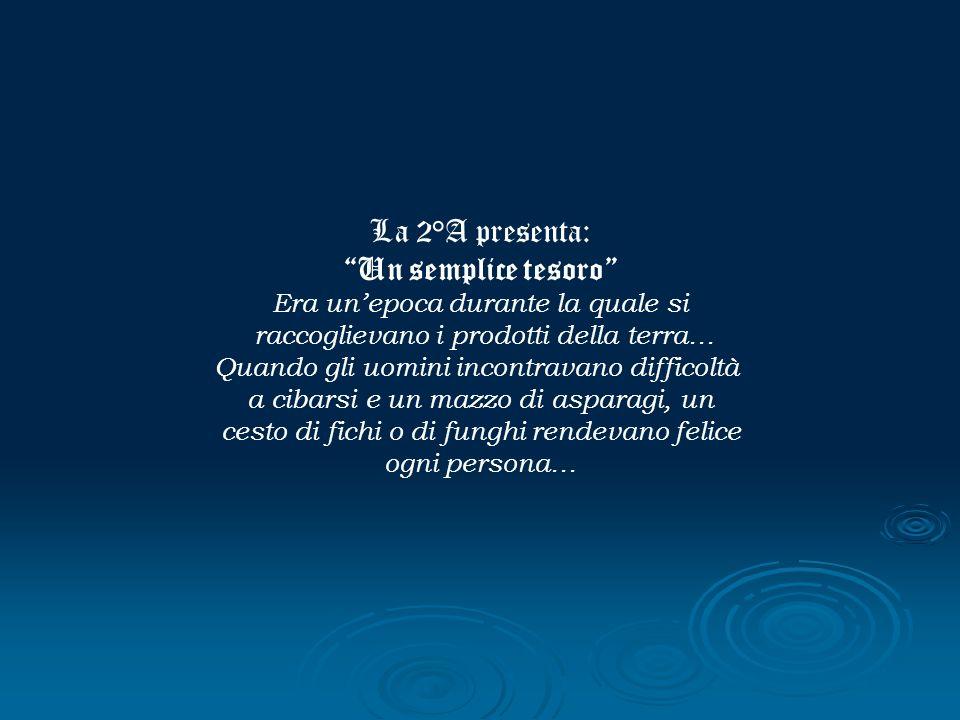 La 2°A presenta: Un semplice tesoro Era unepoca durante la quale si raccoglievano i prodotti della terra… Quando gli uomini incontravano difficoltà a