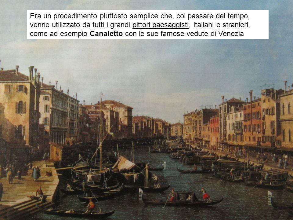 Era un procedimento piuttosto semplice che, col passare del tempo, venne utilizzato da tutti i grandi pittori paesaggisti, italiani e stranieri, come ad esempio Canaletto con le sue famose vedute di Venezia