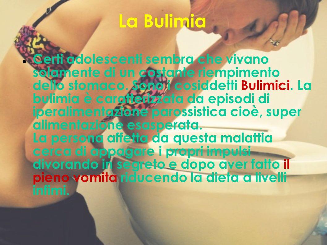 La Bulimia Certi adolescenti sembra che vivano solamente di un costante riempimento dello stomaco. Sono i cosiddetti Bulimici. La bulimia è caratteriz