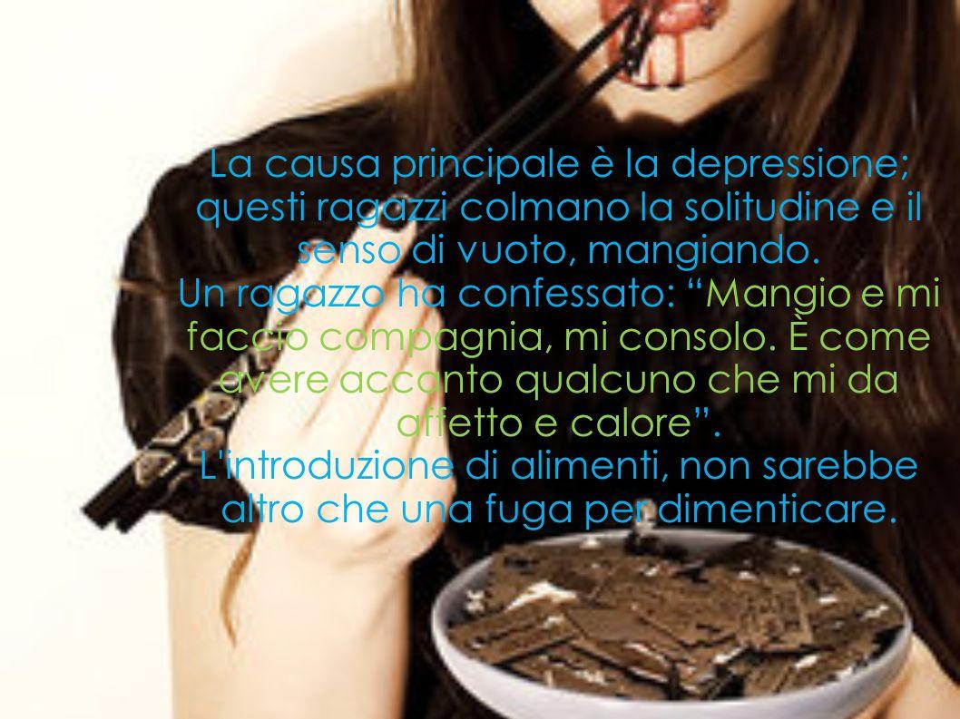 La causa principale è la depressione; questi ragazzi colmano la solitudine e il senso di vuoto, mangiando. Un ragazzo ha confessato: Mangio e mi facci
