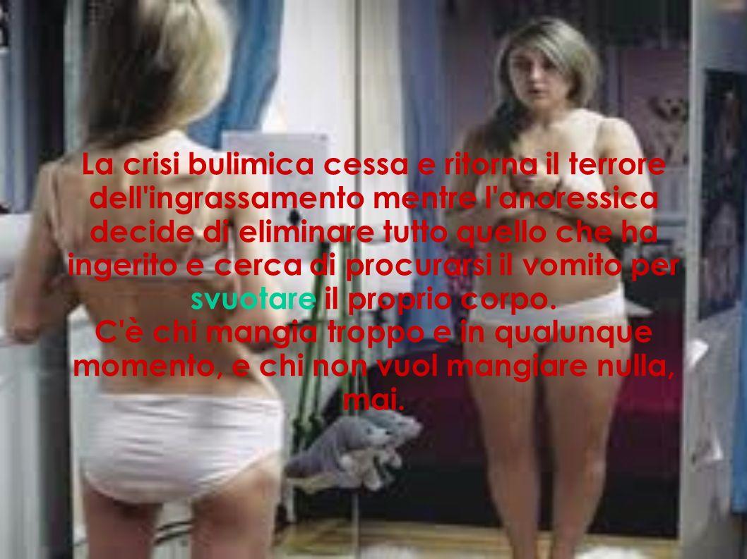 La crisi bulimica cessa e ritorna il terrore dell'ingrassamento mentre l'anoressica decide di eliminare tutto quello che ha ingerito e cerca di procur