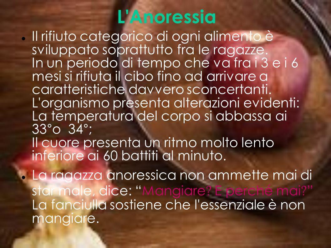 L'Anoressia Il rifiuto categorico di ogni alimento è sviluppato soprattutto fra le ragazze. In un periodo di tempo che va fra i 3 e i 6 mesi si rifiut