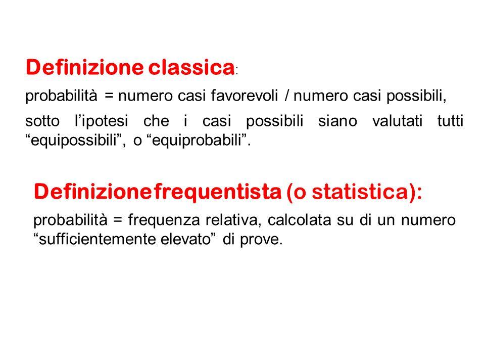Definizione frequentista (o statistica): probabilità = frequenza relativa, calcolata su di un numero sufficientemente elevato di prove.