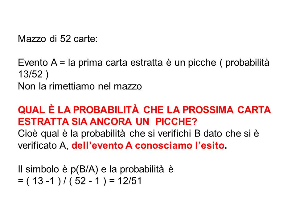 Mazzo di 52 carte: Evento A = la prima carta estratta è un picche ( probabilità 13/52 ) Non la rimettiamo nel mazzo QUAL È LA PROBABILITÀ CHE LA PROSS