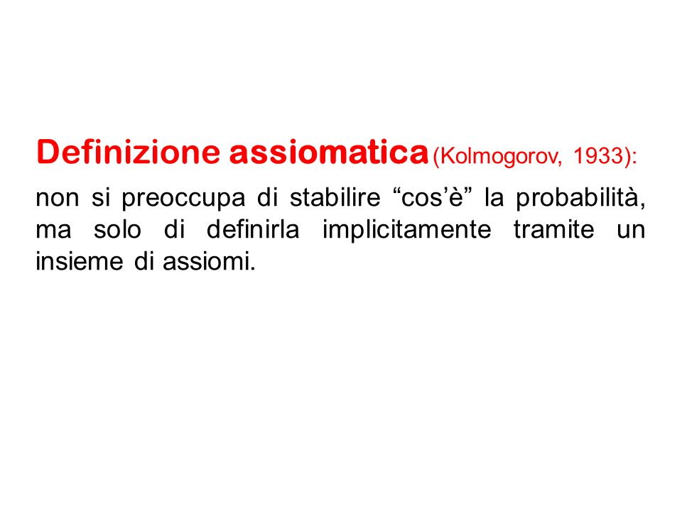 Definizione assiomatica (Kolmogorov, 1933): non si preoccupa di stabilire cosè la probabilità, ma solo di definirla implicitamente tramite un insieme di assiomi.