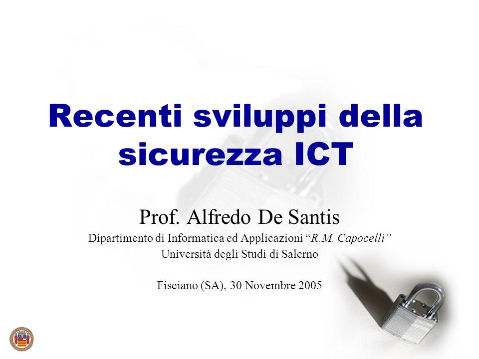 Recenti sviluppi della sicurezza ICT Prof. Alfredo De Santis Dipartimento di Informatica ed Applicazioni R.M. Capocelli Università degli Studi di Sale