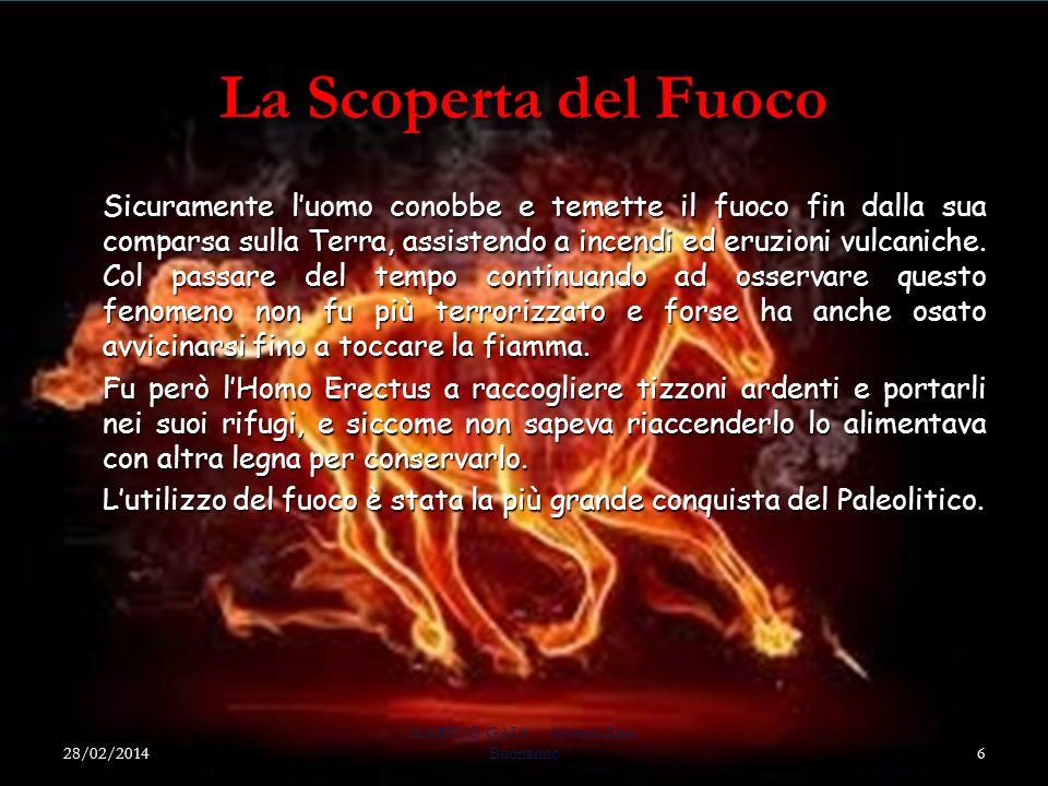 La Scoperta del Fuoco 28/02/2014 MARINO GAIA docenti Zeni Buonanno6 Sicuramente luomo conobbe e temette il fuoco fin dalla sua comparsa sulla Terra, assistendo a incendi ed eruzioni vulcaniche.