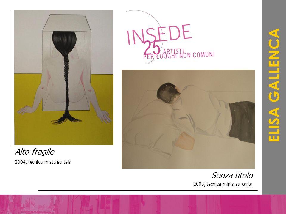 Senza titolo 2003, tecnica mista su carta ELISA GALLENCA Alto-fragile 2004, tecnica mista su tela