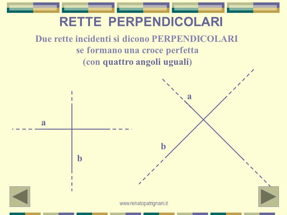 www.renatopatrignani.it RETTE PERPENDICOLARI Due rette incidenti si dicono PERPENDICOLARI se formano una croce perfetta (con quattro angoli uguali) a