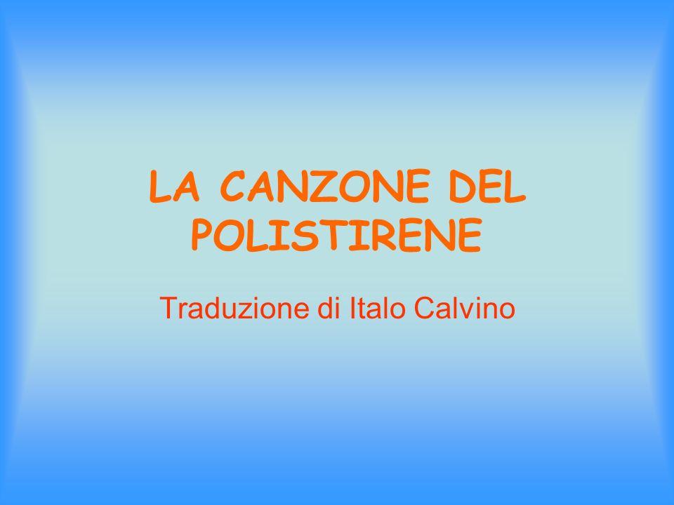 LA CANZONE DEL POLISTIRENE Traduzione di Italo Calvino