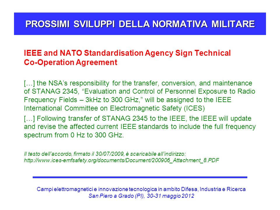 Campi elettromagnetici e innovazione tecnologica in ambito Difesa, Industria e Ricerca San Piero a Grado (PI), 30-31 maggio 2012 PROSSIMI SVILUPPI DELLA NORMATIVA MILITARE IEEE and NATO Standardisation Agency Sign Technical Co-Operation Agreement […] the NSAs responsibility for the transfer, conversion, and maintenance of STANAG 2345, Evaluation and Control of Personnel Exposure to Radio Frequency Fields – 3kHz to 300 GHz, will be assigned to the IEEE International Committee on Electromagnetic Safety (ICES) […] Following transfer of STANAG 2345 to the IEEE, the IEEE will update and revise the affected current IEEE standards to include the full frequency spectrum from 0 Hz to 300 GHz.