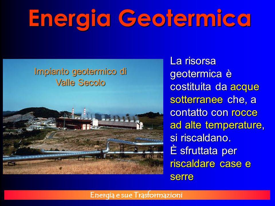 Energia e sue Trasformazioni Energia Geotermica Impianto geotermico di Valle Secolo La risorsa geotermica è costituita da acque sotterranee che, a con
