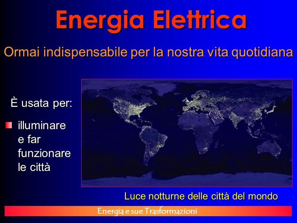 Energia e sue Trasformazioni Energia Elettrica È usata per: Ormai indispensabile per la nostra vita quotidiana Luce notturne delle città del mondo ill