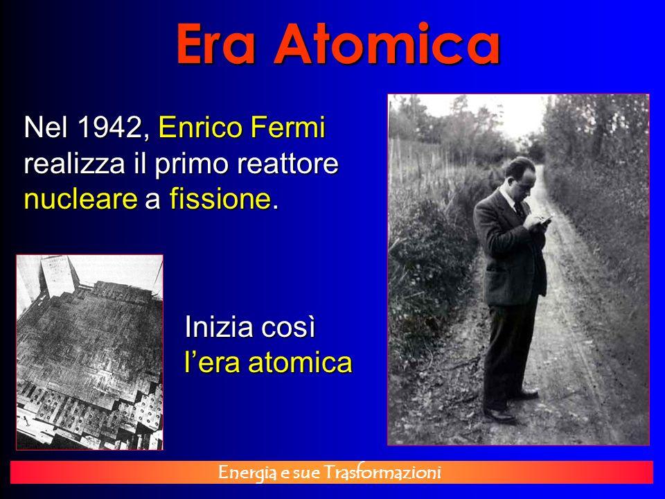 Energia e sue Trasformazioni Era Atomica Nel 1942, Enrico Fermi realizza il primo reattore nucleare a fissione. Inizia così lera atomica