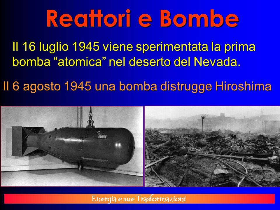 Energia e sue Trasformazioni Reattori e Bombe Il 16 luglio 1945 viene sperimentata la prima bomba atomica nel deserto del Nevada. Il 6 agosto 1945 una