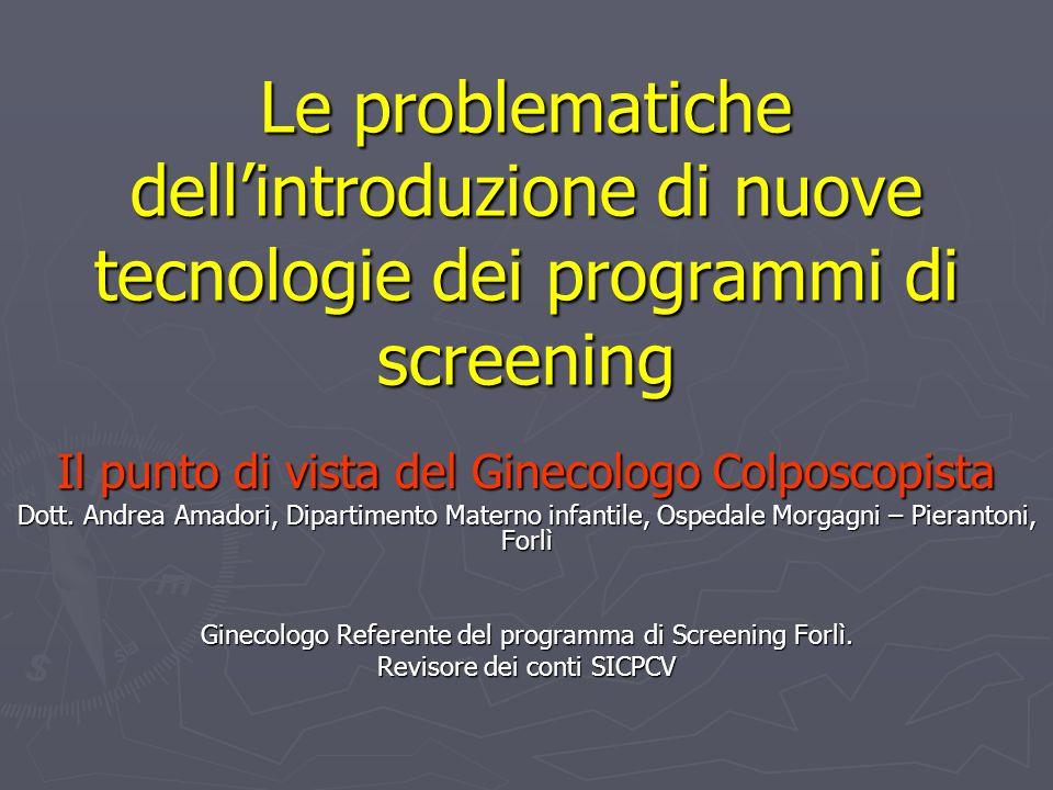 Le problematiche dellintroduzione di nuove tecnologie dei programmi di screening Il punto di vista del Ginecologo Colposcopista Dott. Andrea Amadori,