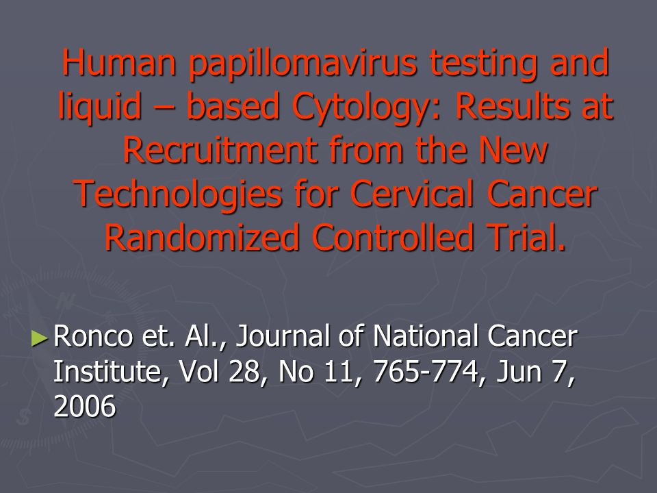 Human papillomavirus testing and liquid – based Cytology: Results at Recruitment from the New Technologies for Cervical Cancer Randomized Controlled T