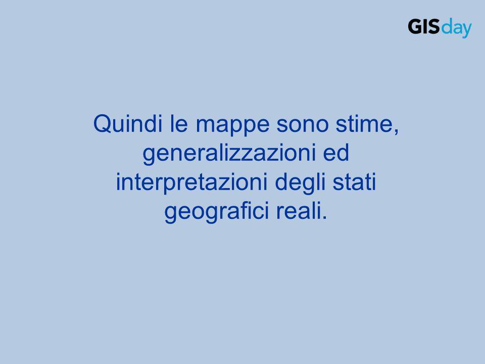 Quindi le mappe sono stime, generalizzazioni ed interpretazioni degli stati geografici reali.