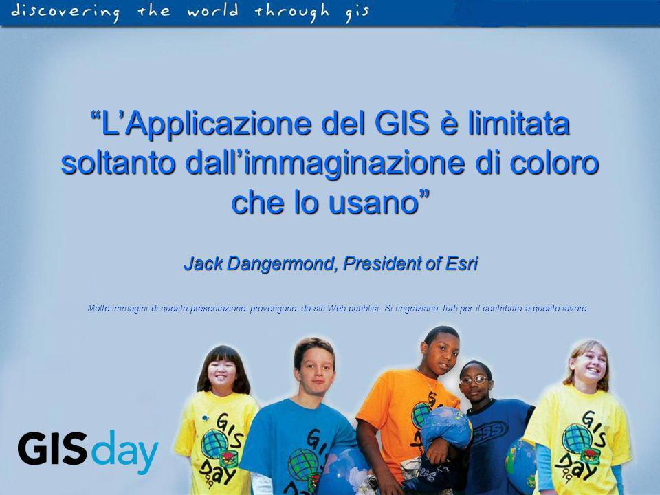 LApplicazione del GIS è limitata soltanto dallimmaginazione di coloro che lo usano Jack Dangermond, President of Esri Molte immagini di questa present