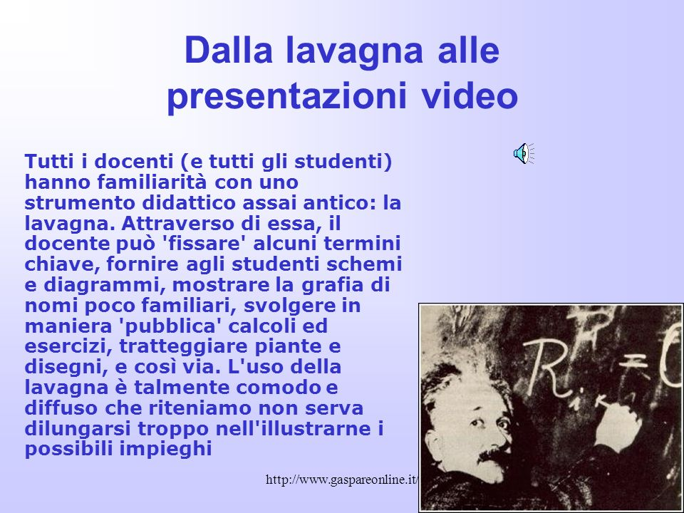 http://www.gaspareonline.it/ Dalla lavagna alle presentazioni video Tutti i docenti (e tutti gli studenti) hanno familiarità con uno strumento didattico assai antico: la lavagna.