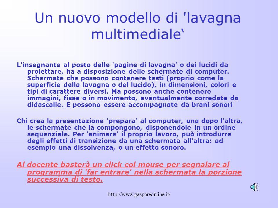 http://www.gaspareonline.it/ Un nuovo modello di lavagna multimediale L insegnante al posto delle pagine di lavagna o dei lucidi da proiettare, ha a disposizione delle schermate di computer.