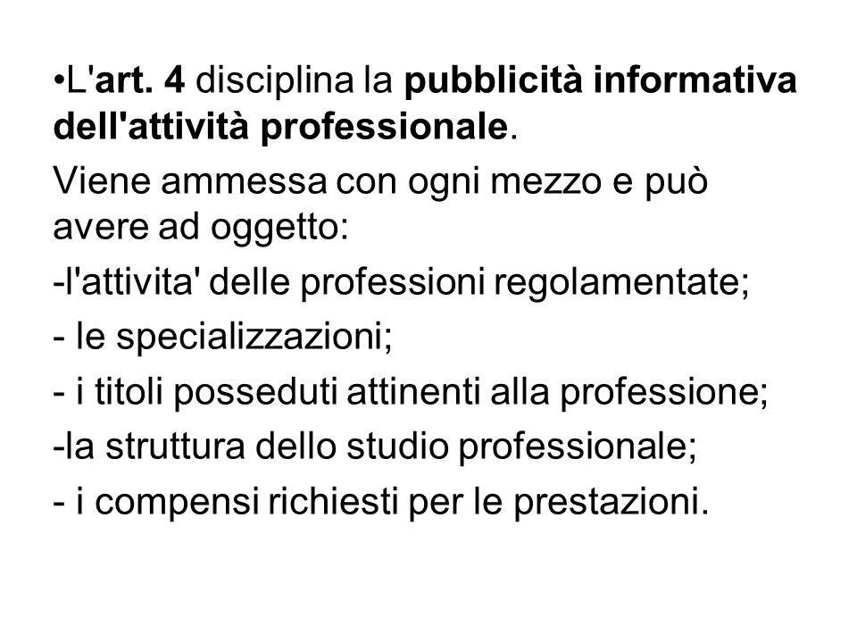 L'art. 4 disciplina la pubblicità informativa dell'attività professionale. Viene ammessa con ogni mezzo e può avere ad oggetto: -l'attivita' delle pro