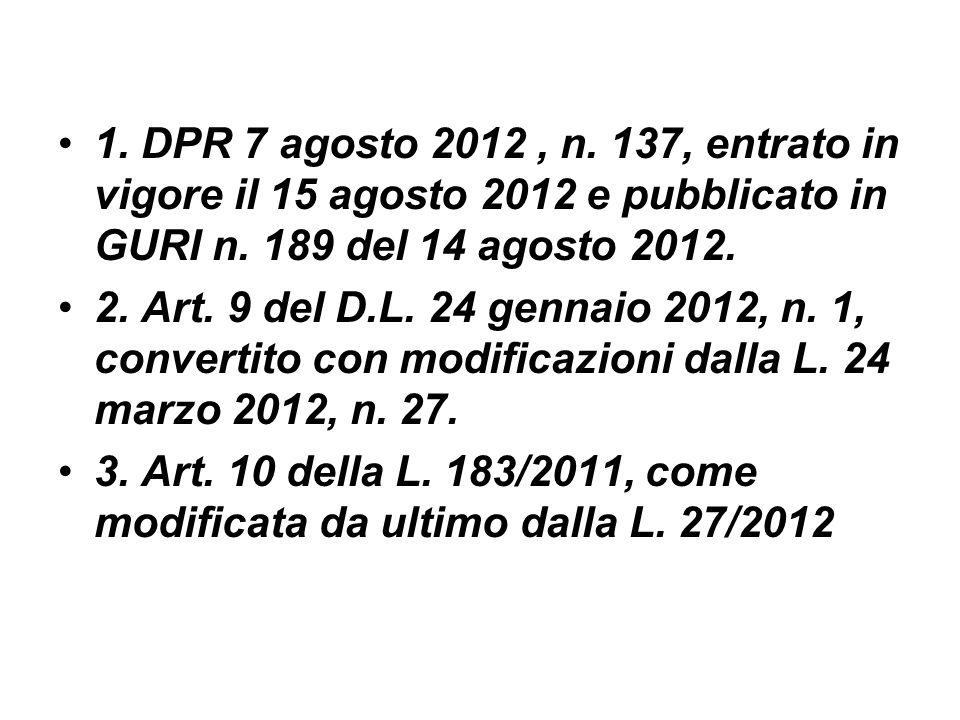 1. DPR 7 agosto 2012, n. 137, entrato in vigore il 15 agosto 2012 e pubblicato in GURI n. 189 del 14 agosto 2012. 2. Art. 9 del D.L. 24 gennaio 2012,