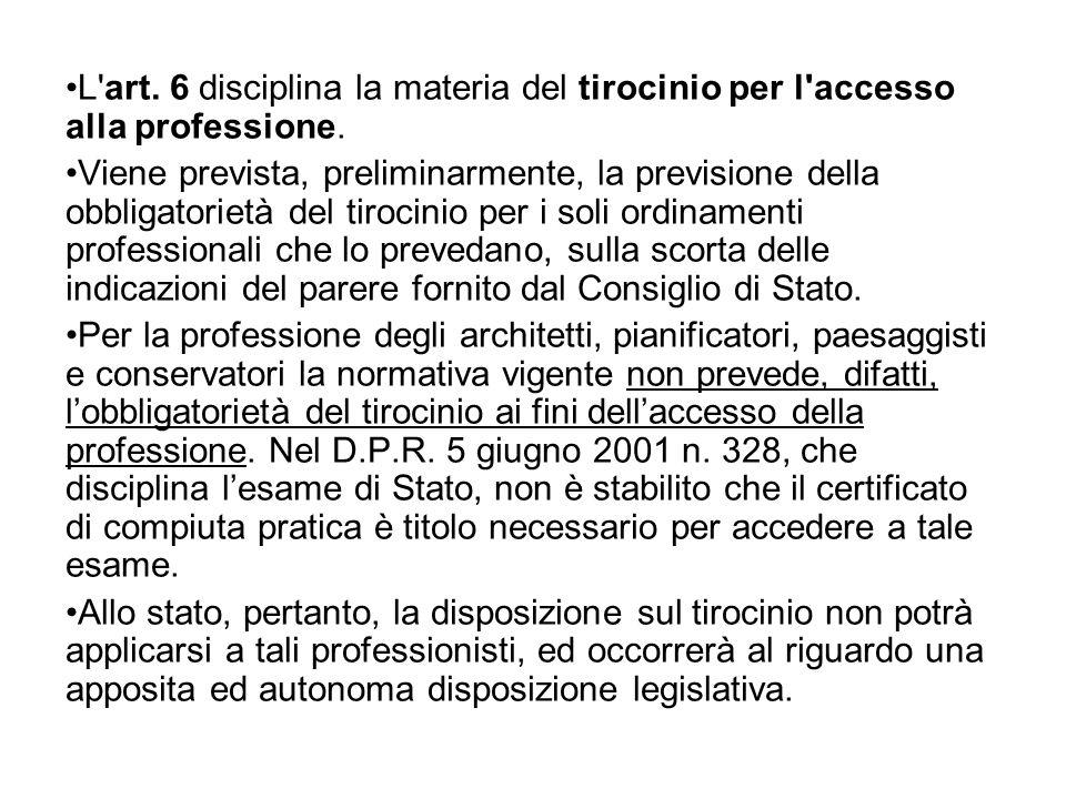 L'art. 6 disciplina la materia del tirocinio per l'accesso alla professione. Viene prevista, preliminarmente, la previsione della obbligatorietà del t