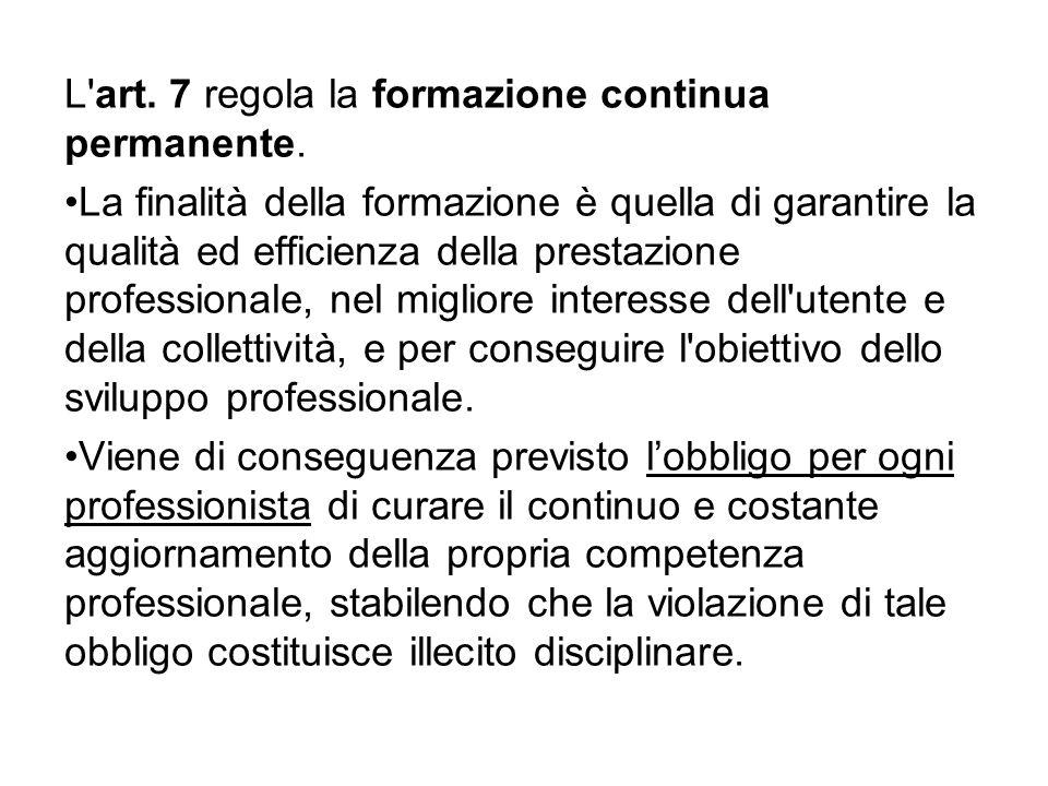 L'art. 7 regola la formazione continua permanente. La finalità della formazione è quella di garantire la qualità ed efficienza della prestazione profe