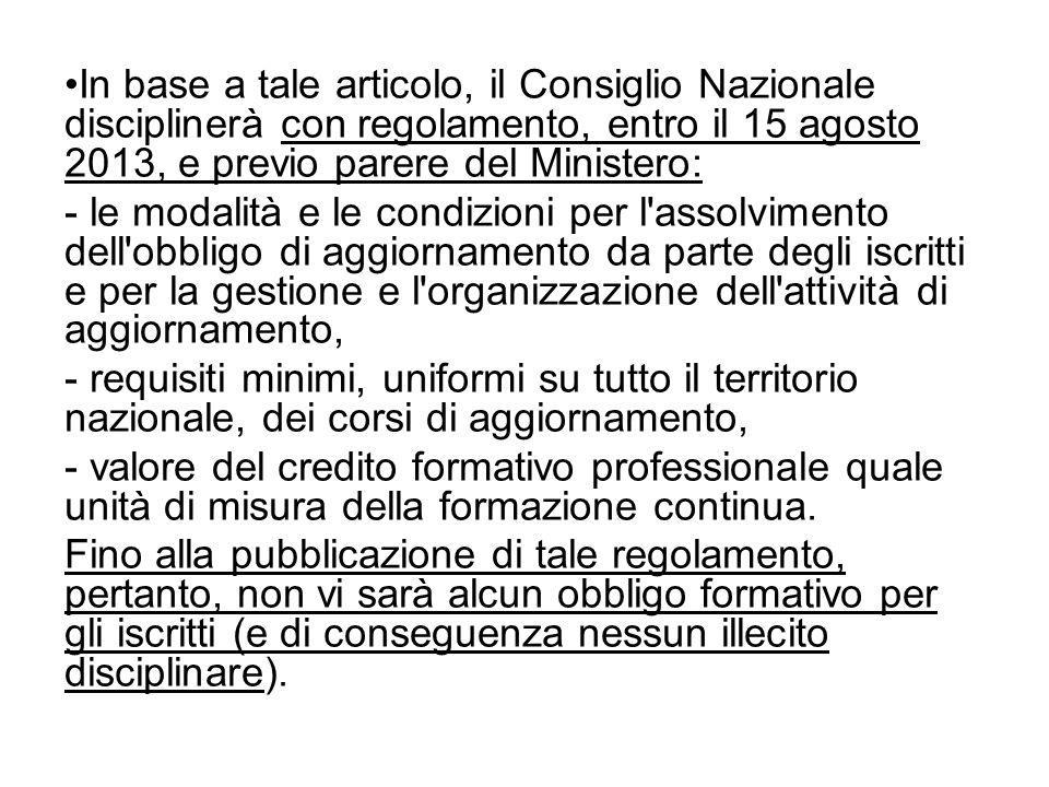In base a tale articolo, il Consiglio Nazionale disciplinerà con regolamento, entro il 15 agosto 2013, e previo parere del Ministero: - le modalità e