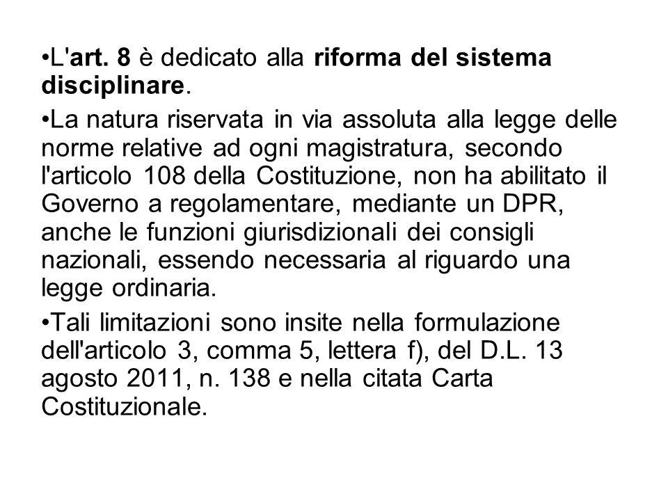 L'art. 8 è dedicato alla riforma del sistema disciplinare. La natura riservata in via assoluta alla legge delle norme relative ad ogni magistratura, s