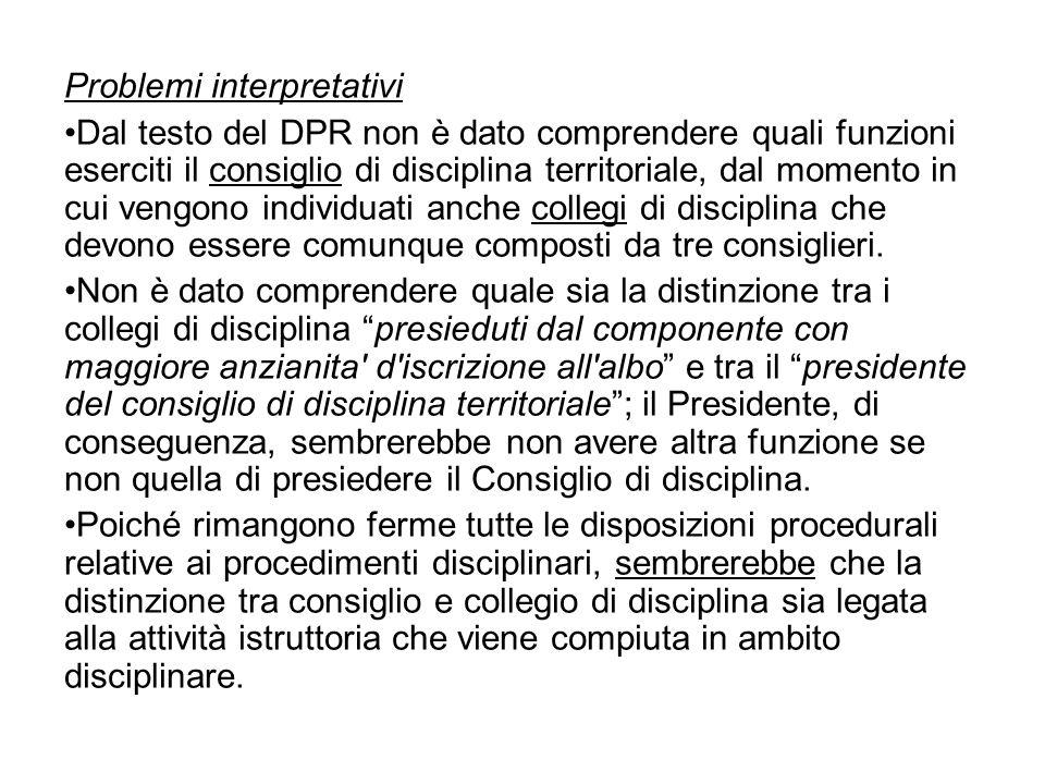 Problemi interpretativi Dal testo del DPR non è dato comprendere quali funzioni eserciti il consiglio di disciplina territoriale, dal momento in cui v