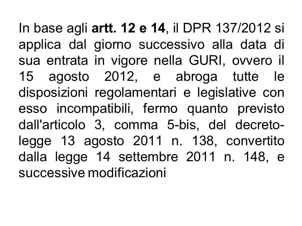 In base agli artt. 12 e 14, il DPR 137/2012 si applica dal giorno successivo alla data di sua entrata in vigore nella GURI, ovvero il 15 agosto 2012,