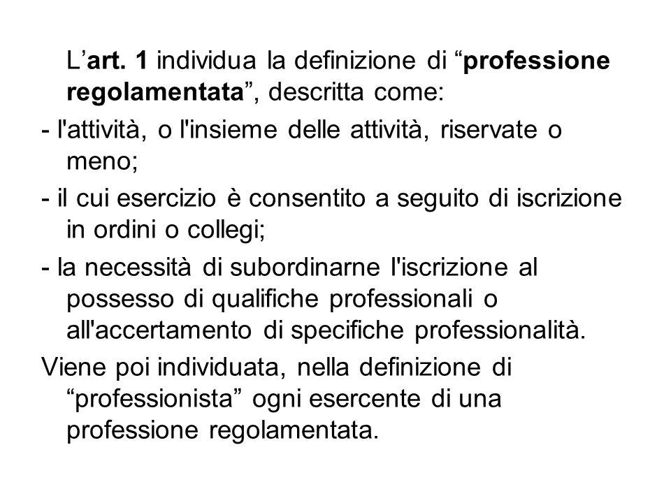 Lart. 1 individua la definizione di professione regolamentata, descritta come: - l'attività, o l'insieme delle attività, riservate o meno; - il cui es