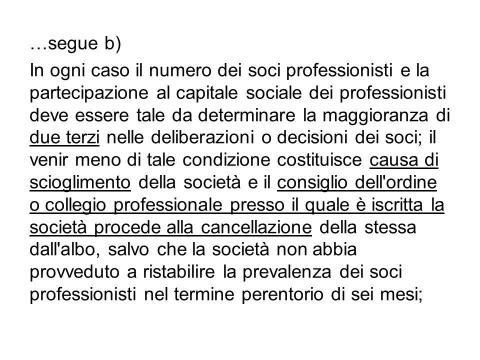 …segue b) In ogni caso il numero dei soci professionisti e la partecipazione al capitale sociale dei professionisti deve essere tale da determinare la