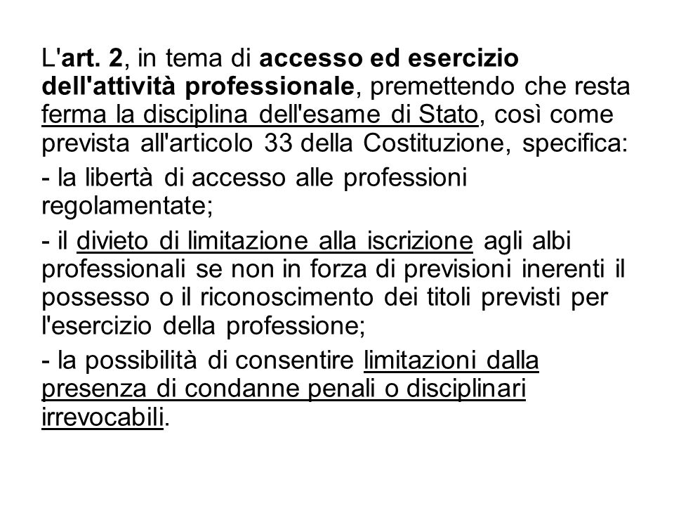 L'art.2, in tema di accesso ed esercizio dell'attività professionale, premettendo che resta ferma la disciplina dell'esame di Stato, così come previst