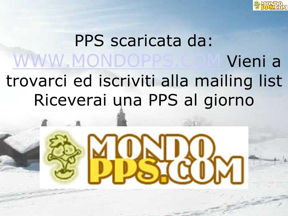 PPS scaricata da: WWW.MONDOPPS.COM Vieni a trovarci ed iscriviti alla mailing list Riceverai una PPS al giorno WWW.MONDOPPS.COM