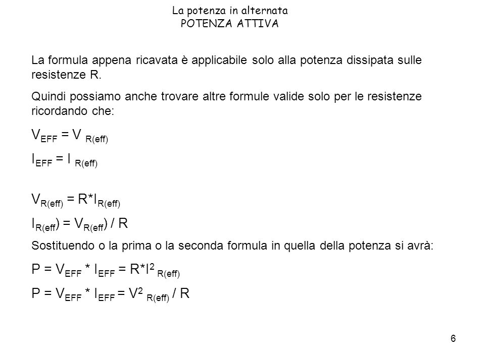 6 La potenza in alternata POTENZA ATTIVA La formula appena ricavata è applicabile solo alla potenza dissipata sulle resistenze R. Quindi possiamo anch
