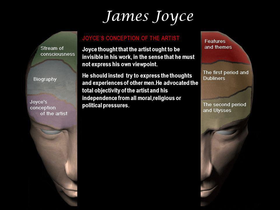 James Joyce JOYCES CONCEPTION OF THE ARTIST Joyce thought that the artist ought to be invisible in his work, in the sense that he must not express his own viewpoint.