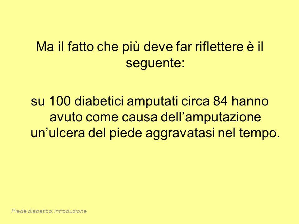 Ma il fatto che più deve far riflettere è il seguente: su 100 diabetici amputati circa 84 hanno avuto come causa dellamputazione unulcera del piede ag
